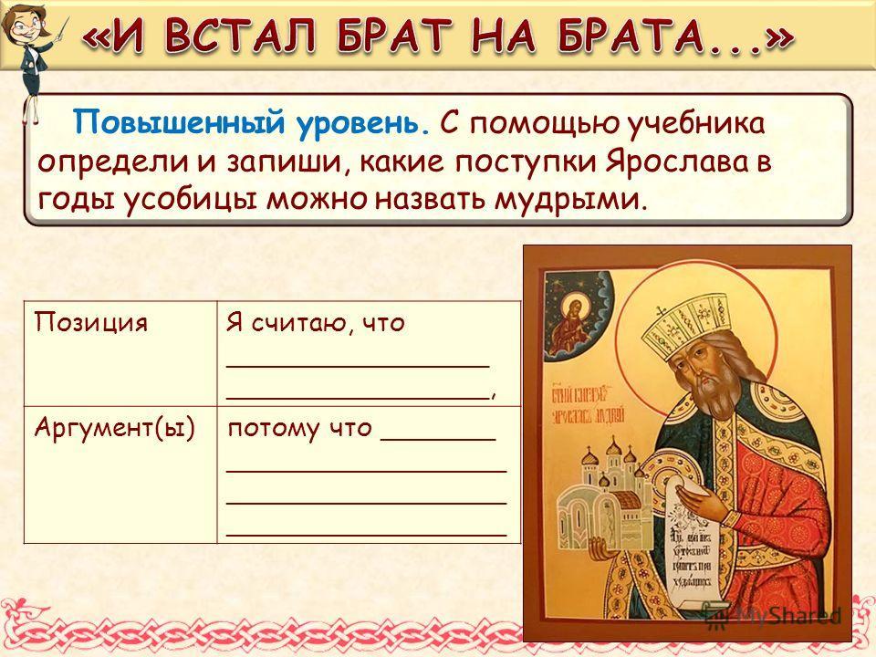 Повышенный уровень. С помощью учебника определи и запиши, какие поступки Ярослава в годы усобицы можно назвать мудрыми. ПозицияЯ считаю, что ________________ ________________, Аргумент(ы)потому что _______ __________________________________
