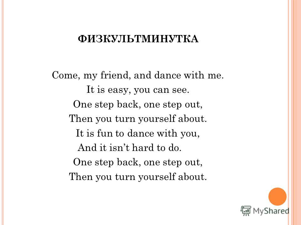 ФИЗКУЛЬТМИНУТКА Come, my friend, and dance with me. It is easy, you can see. One step back, one step out, Then you turn yourself about. It is fun to dance with you, And it isnt hard to do. One step back, one step out, Then you turn yourself about.