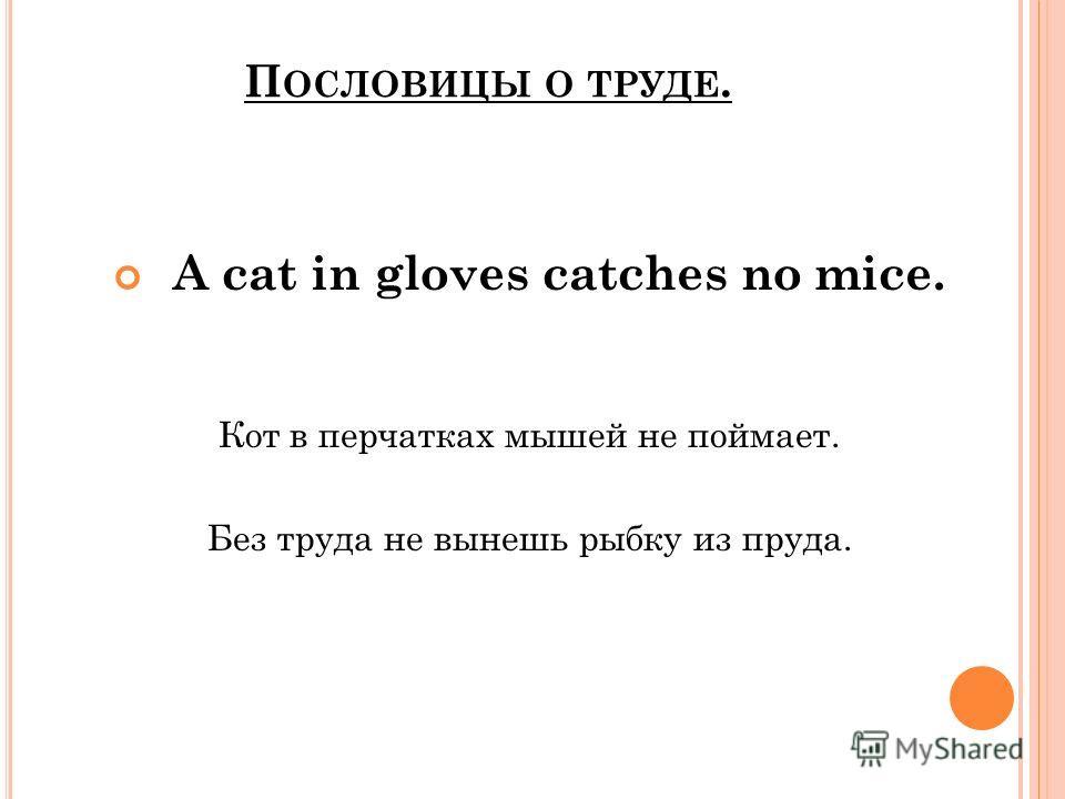 П ОСЛОВИЦЫ О ТРУДЕ. A cat in gloves catches no mice. Кот в перчатках мышей не поймает. Без труда не вынешь рыбку из пруда.