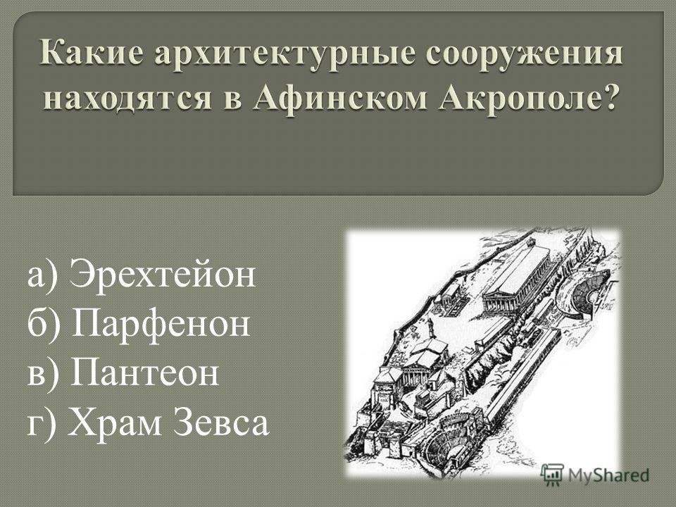 а) Эрехтейон б) Парфенон в) Пантеон г) Храм Зевса