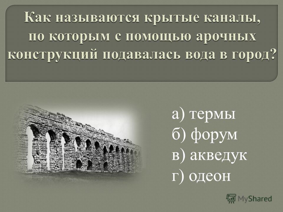 а) термы б) форум в) акведук г) одеон