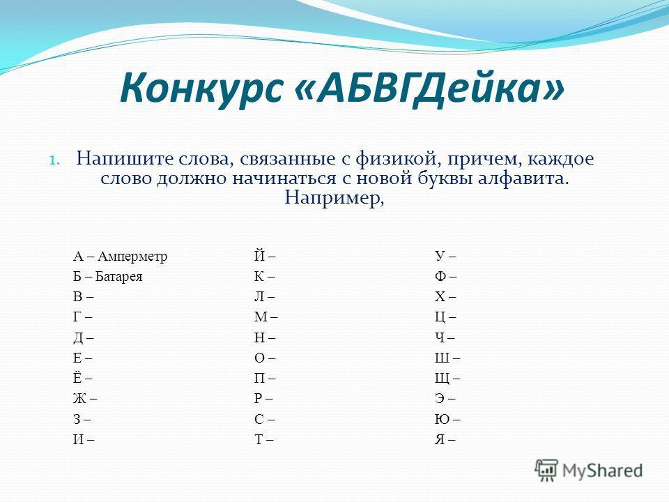 Конкурс «АБВГДейка» А – АмперметрЙ –У – Б – БатареяК –Ф – В –Л –Х – Г –М –Ц – Д –Н –Ч – Е –О –Ш – Ё –П –Щ – Ж –Р –Э – З –С –Ю – И –Т –Я – 1. Напишите слова, связанные с физикой, причем, каждое слово должно начинаться с новой буквы алфавита. Например,