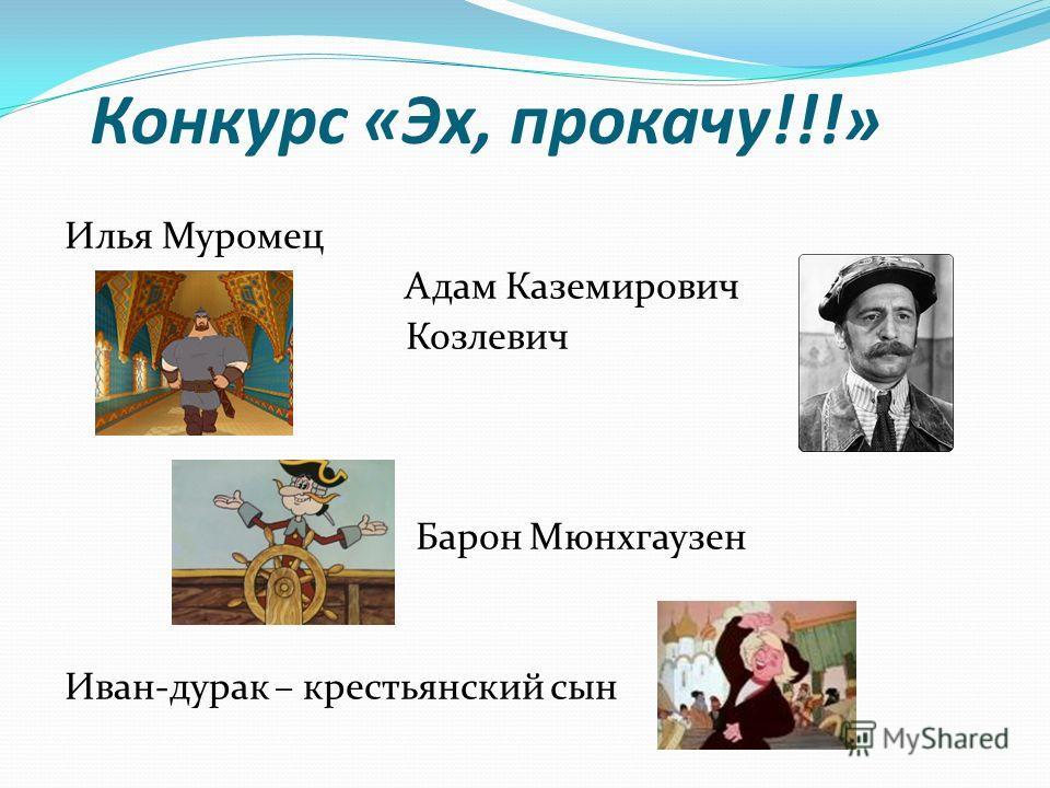 Конкурс «Эх, прокачу!!!» Илья Муромец Адам Каземирович Козлевич Барон Мюнхгаузен Иван-дурак – крестьянский сын
