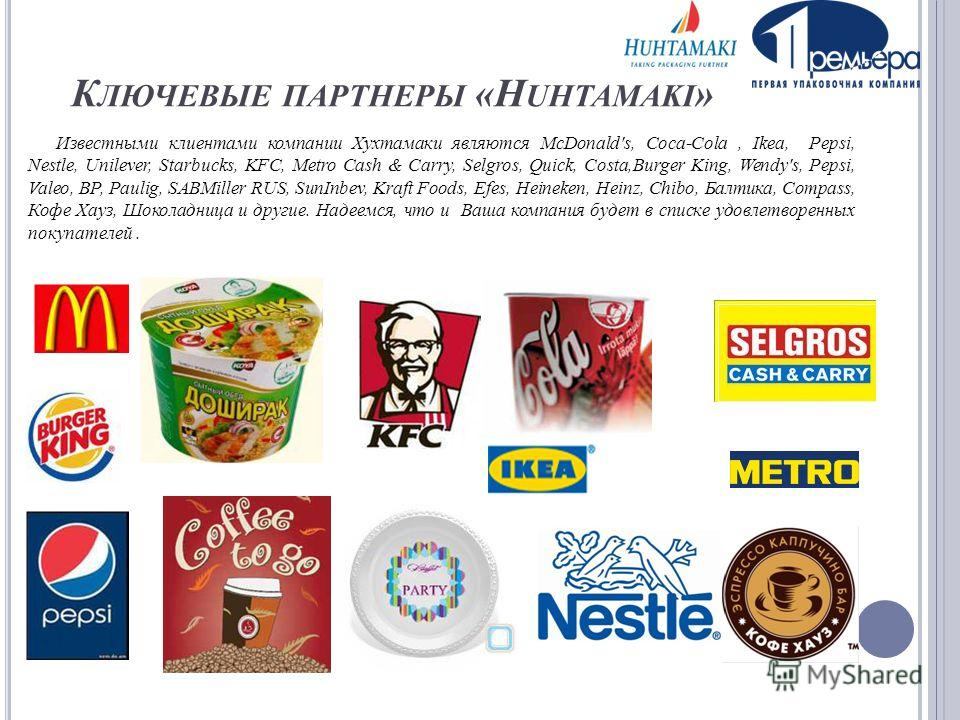 К ЛЮЧЕВЫЕ ПАРТНЕРЫ «H UHTAMAKI » Известными клиентами компании Хухтамаки являются McDonald's, Coca-Cola, Ikea, Pepsi, Nestle, Unilever, Starbucks, KFC, Metro Cash & Carry, Selgros, Quick, Costa,Burger King, Wendy's, Pepsi, Valeo, BP, Paulig, SABMille