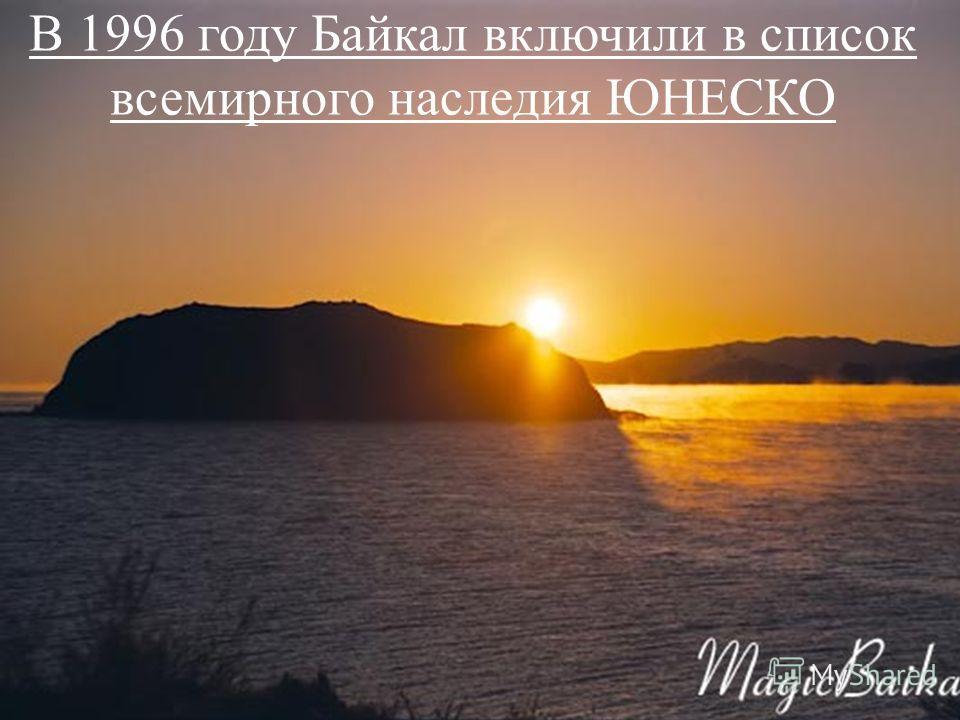 В 1996 году Байкал включили в список всемирного наследия ЮНЕСКО