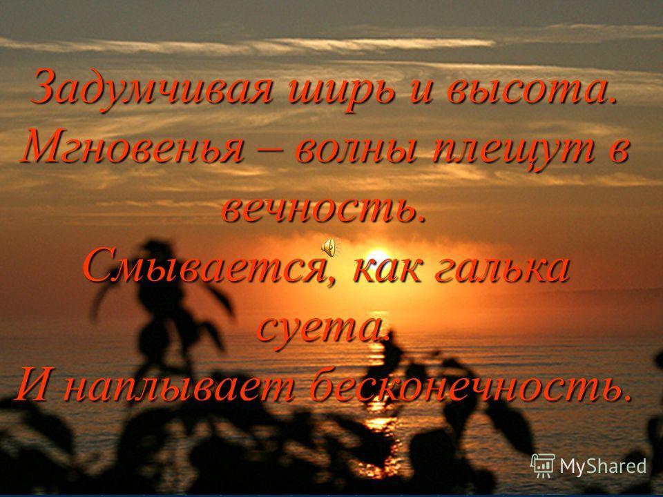 Задумчивая ширь и высота. Мгновенья – волны плещут в вечность. Смывается, как галька суета. И наплывает бесконечность.