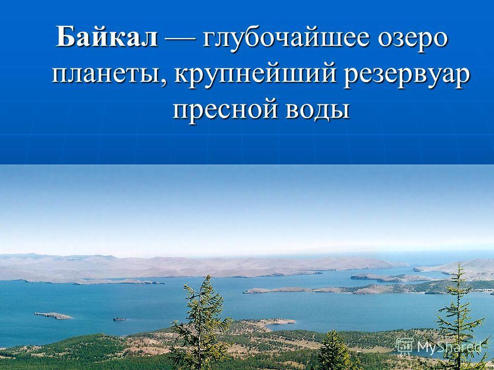 Байкал глубочайшее озеро планеты, крупнейший резервуар пресной воды