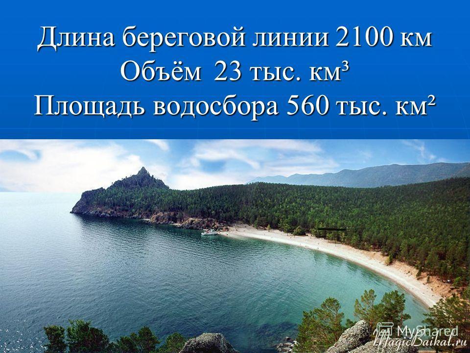 Длина береговой линии 2100 км Объём23 тыс. км³ Площадь водосбора 560 тыс. км²