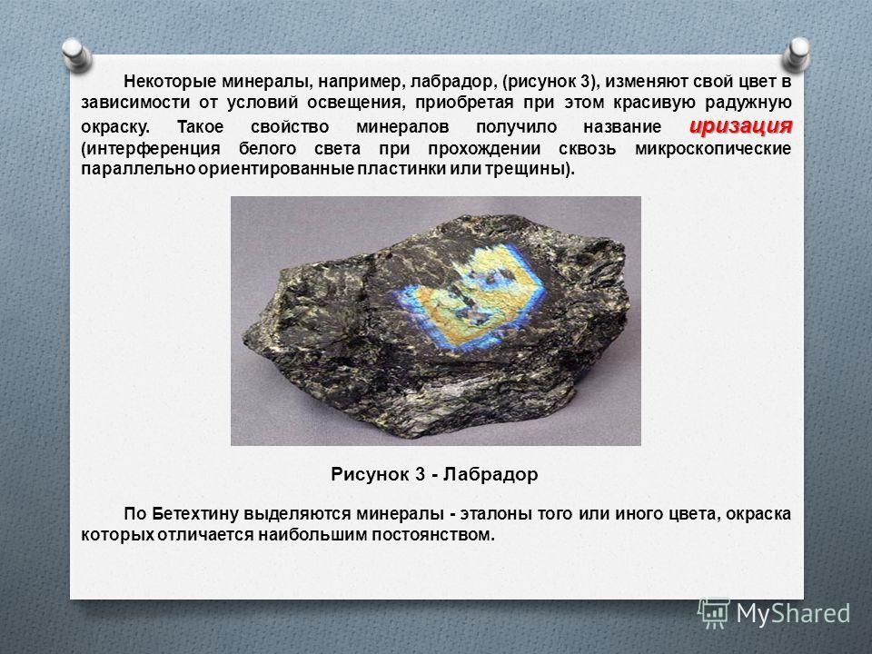 иризация Некоторые минералы, например, лабрадор, ( рисунок 3), изменяют свой цвет в зависимости от условий освещения, приобретая при этом красивую радужную окраску. Такое свойство минералов получило название иризация ( интерференция белого света при