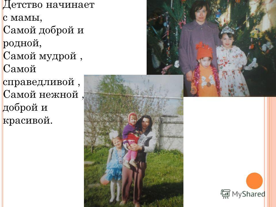 Детство начинает с мамы, Самой доброй и родной, Самой мудрой, Самой справедливой, Самой нежной, доброй и красивой.