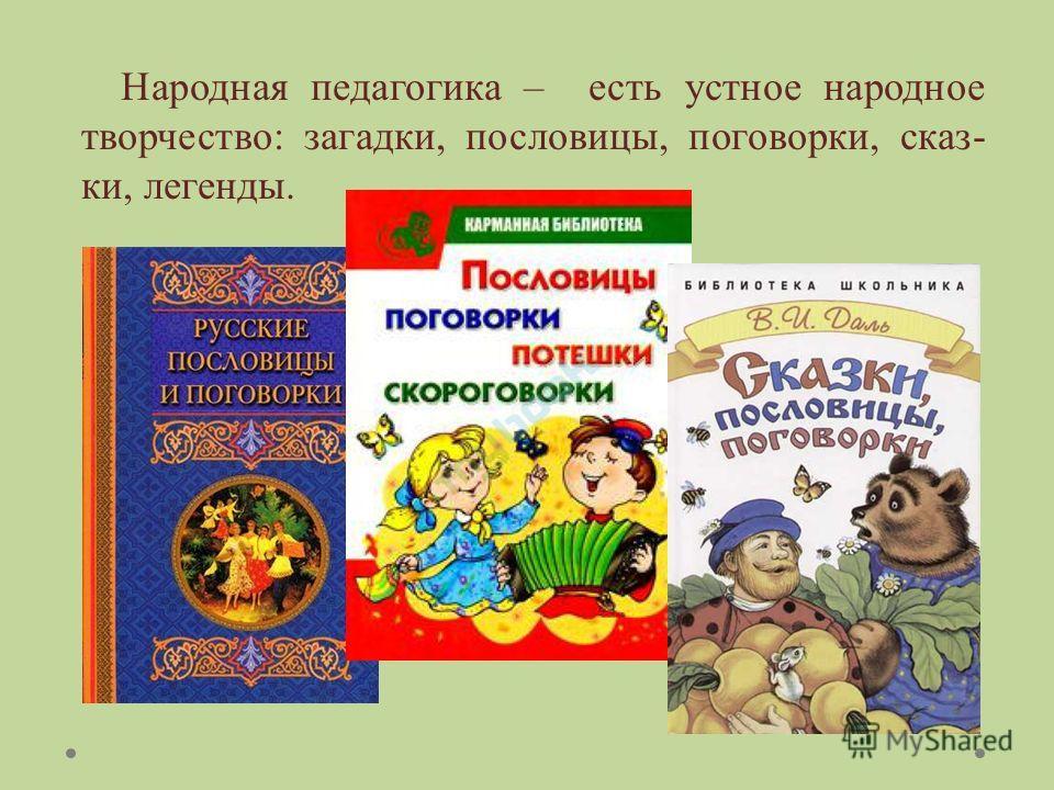 Народная педагогика – есть устное народное творчество: загадки, пословицы, поговорки, сказ- ки, легенды.