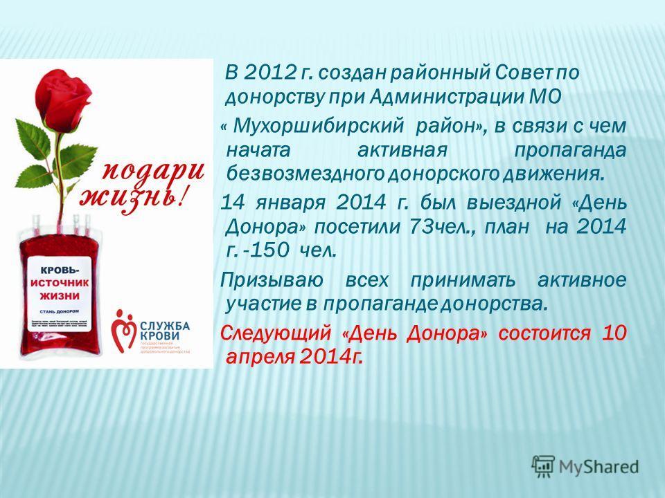 В 2012 г. создан районный Совет по донорству при Администрации МО « Мухоршибирский район», в связи с чем начата активная пропаганда безвозмездного донорского движения. 14 января 2014 г. был выездной «День Донора» посетили 73чел., план на 2014 г. -150