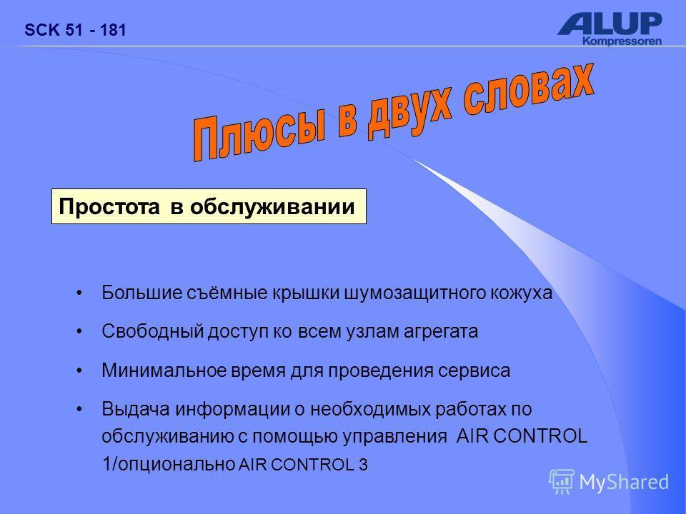 SCK 51 - 181 Простота в обслуживании Большие съёмные крышки шумозащитного кожуха Свободный доступ ко всем узлам агрегата Минимальное время для проведения сервиса Выдача информации о необходимых работах по обслуживанию с помощью управления AIR CONTROL