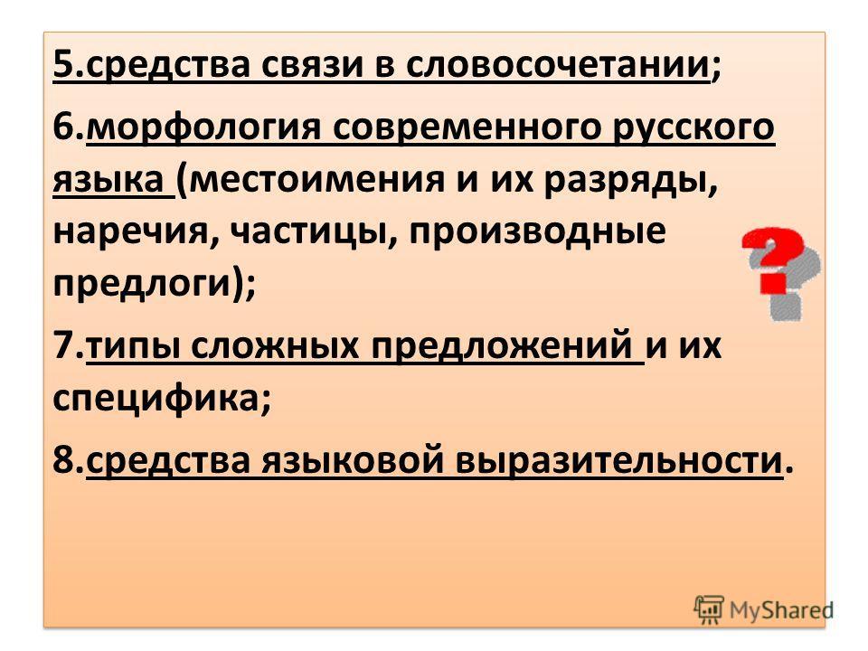 5.средства связи в словосочетании; 6.морфология современного русского языка (местоимения и их разряды, наречия, частицы, производные предлоги); 7.типы сложных предложений и их специфика; 8.средства языковой выразительности. 5.средства связи в словосо