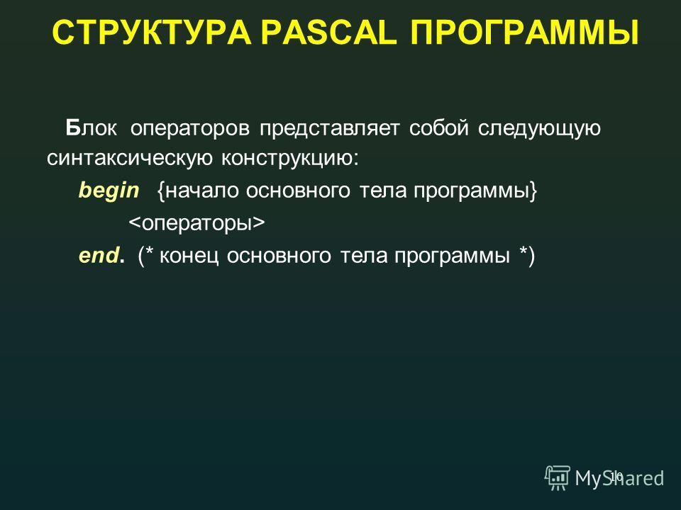 10 СТРУКТУРА PASCAL ПРОГРАММЫ Блок операторов представляет собой следующую синтаксическую конструкцию: begin {начало основного тела программы} end. (* конец основного тела программы *)