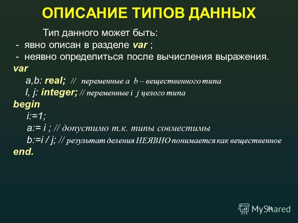 14 ОПИСАНИЕ ТИПОВ ДАННЫХ Тип данного может быть: - явно описан в разделе var ; - неявно определиться после вычисления выражения. var a,b: real; // переменные a b – вещественного типа I, j: integer; // переменные i j целого типа begin i:=1; a:= i ; //