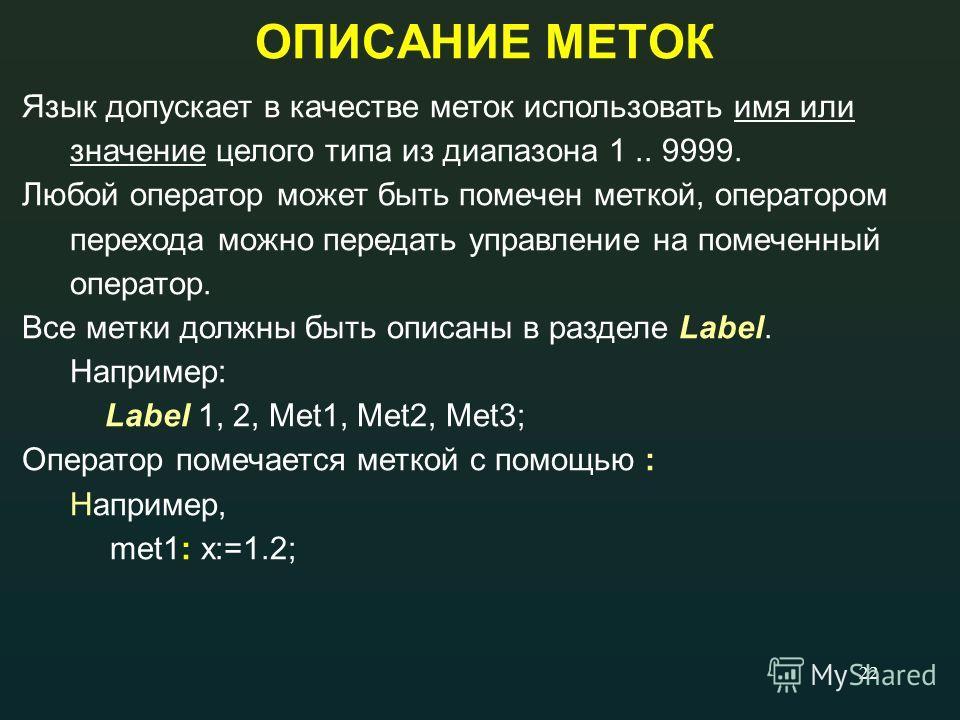 22 ОПИСАНИЕ МЕТОК Язык допускает в качестве меток использовать имя или значение целого типа из диапазона 1.. 9999. Любой оператор может быть помечен меткой, оператором перехода можно передать управление на помеченный оператор. Все метки должны быть о