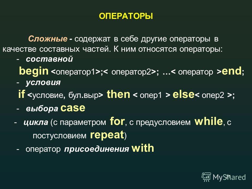 27 ОПЕРАТОРЫ Сложные - содержат в себе другие операторы в качестве составных частей. К ним относятся операторы: - составной begin ; ; … end ; - условия if then else ; - выбора case - цикла (с параметром for, с предусловием while, с постусловием repea
