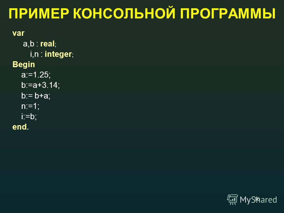 30 ПРИМЕР КОНСОЛЬНОЙ ПРОГРАММЫ var a,b : real ; i,n : integer ; Begin a:=1.25; b:=a+3.14; b:= b+a; n:=1; i:=b; end.
