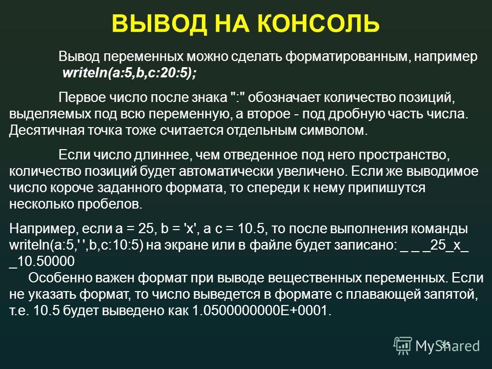 35 ВЫВОД НА КОНСОЛЬ Вывод переменных можно сделать форматированным, например writeln(a:5,b,c:20:5); Первое число после знака