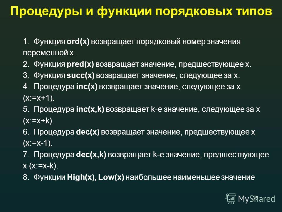 37 Процедуры и функции порядковых типов 1. Функция ord(x) возвращает порядковый номер значения переменной x. 2. Функция pred(x) возвращает значение, предшествующее х. 3. Функция succ(x) возвращает значение, следующее за х. 4. Процедура inc(x) возвращ