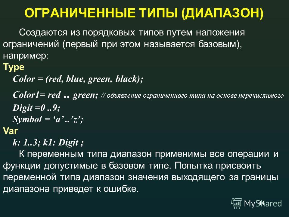 44 ОГРАНИЧЕННЫЕ ТИПЫ (ДИАПАЗОН) Создаются из порядковых типов путем наложения ограничений (первый при этом называется базовым), например: Type Color = (red, blue, green, black); Color1= red.. green; // объявление ограниченного типа на основе перечисл