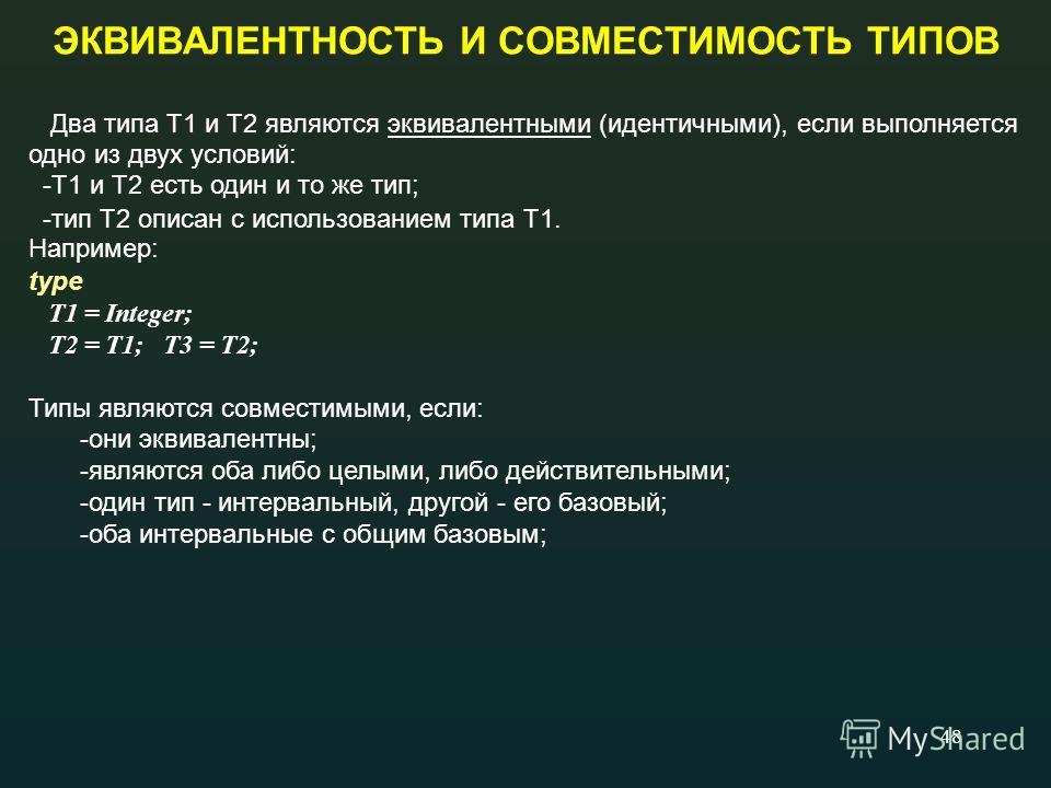 48 ЭКВИВАЛЕНТНОСТЬ И СОВМЕСТИМОСТЬ ТИПОВ Два типа Т1 и Т2 являются эквивалентными (идентичными), если выполняется одно из двух условий: -Т1 и Т2 есть один и то же тип; -тип Т2 описан с использованием типа Т1. Например: type T1 = Integer; T2 = T1; T3