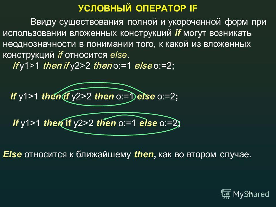 53 УСЛОВНЫЙ ОПЕРАТОР IF Ввиду существования полной и укороченной форм при использовании вложенных конструкций if могут возникать неоднозначности в понимании того, к какой из вложенных конструкций if относится else. If у1>1 then if у2>2 then о:=1 else