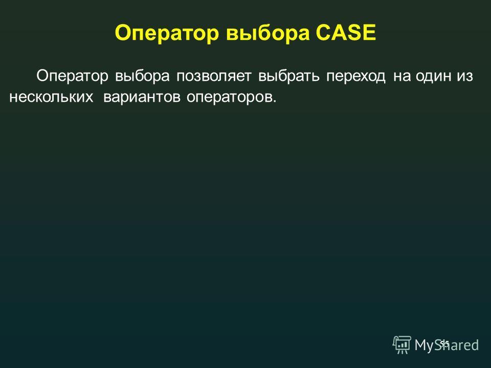 55 Оператор выбора CASE Оператор выбора позволяет выбрать переход на один из нескольких вариантов операторов.