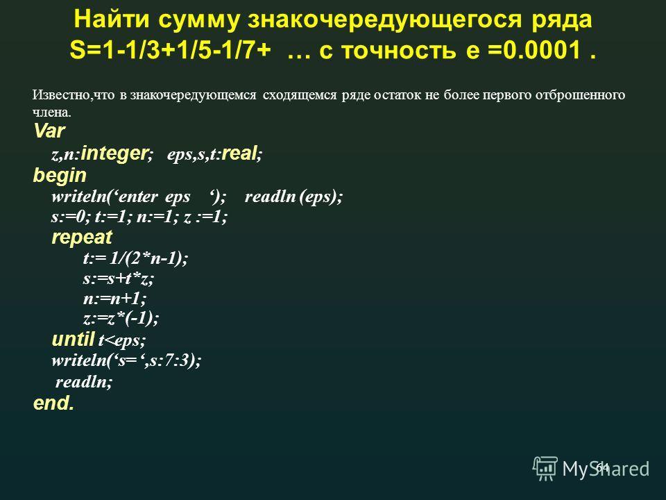 64 Найти сумму знакочередующегося ряда S=1-1/3+1/5-1/7+ … с точность e =0.0001. Известно,что в знакочередующемся сходящемся ряде остаток не более первого отброшенного члена. Var z,n: integer ; eps,s,t: real ; begin writeln(enter eps ); readln (eps);