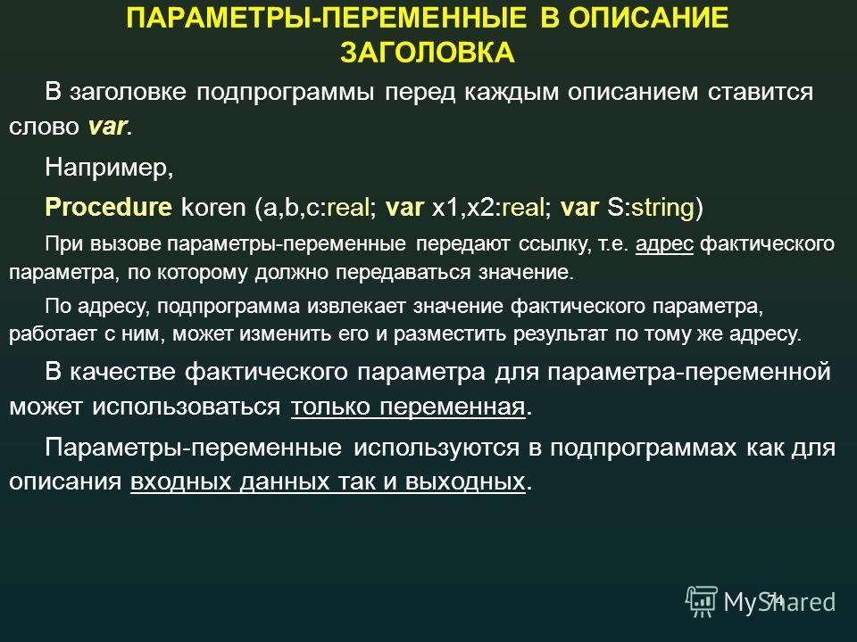 74 ПАРАМЕТРЫ-ПЕРЕМЕННЫЕ В ОПИСАНИЕ ЗАГОЛОВКА В заголовке подпрограммы перед каждым описанием ставится слово var. Например, Procedure koren (a,b,c:real; var x1,x2:real; var S:string) При вызове параметры-переменные передают ссылку, т.е. адрес фактичес