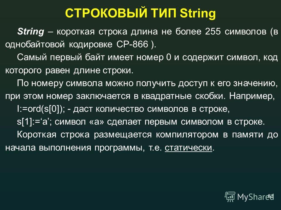 82 СТРОКОВЫЙ ТИП String String – короткая строка длина не более 255 символов (в однобайтовой кодировке СР-866 ). Самый первый байт имеет номер 0 и содержит символ, код которого равен длине строки. По номеру символа можно получить доступ к его значени