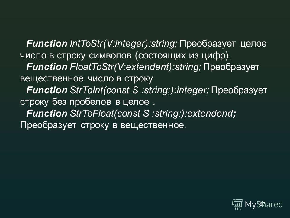 87 Function IntToStr(V:integer):string; Преобразует целое число в строку символов (состоящих из цифр). Function FloatToStr(V:extendent):string; Преобразует вещественное число в строку Function StrToInt(const S :string;):integer; Преобразует строку бе