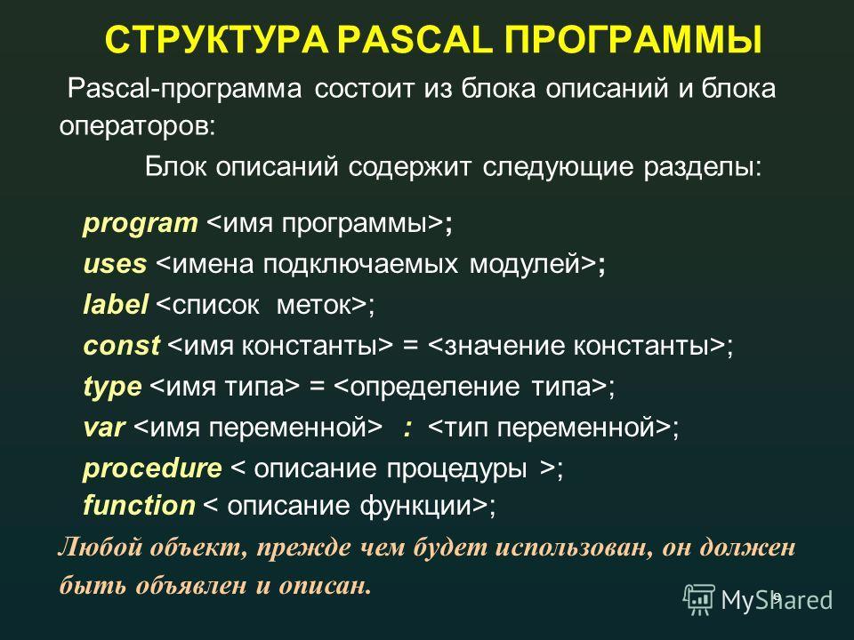 9 СТРУКТУРА PASCAL ПРОГРАММЫ program ; uses ; label ; const = ; type = ; var : ; procedure ; function ; Любой объект, прежде чем будет использован, он должен быть объявлен и описан. Pascal-программа состоит из блока описаний и блока операторов: Блок