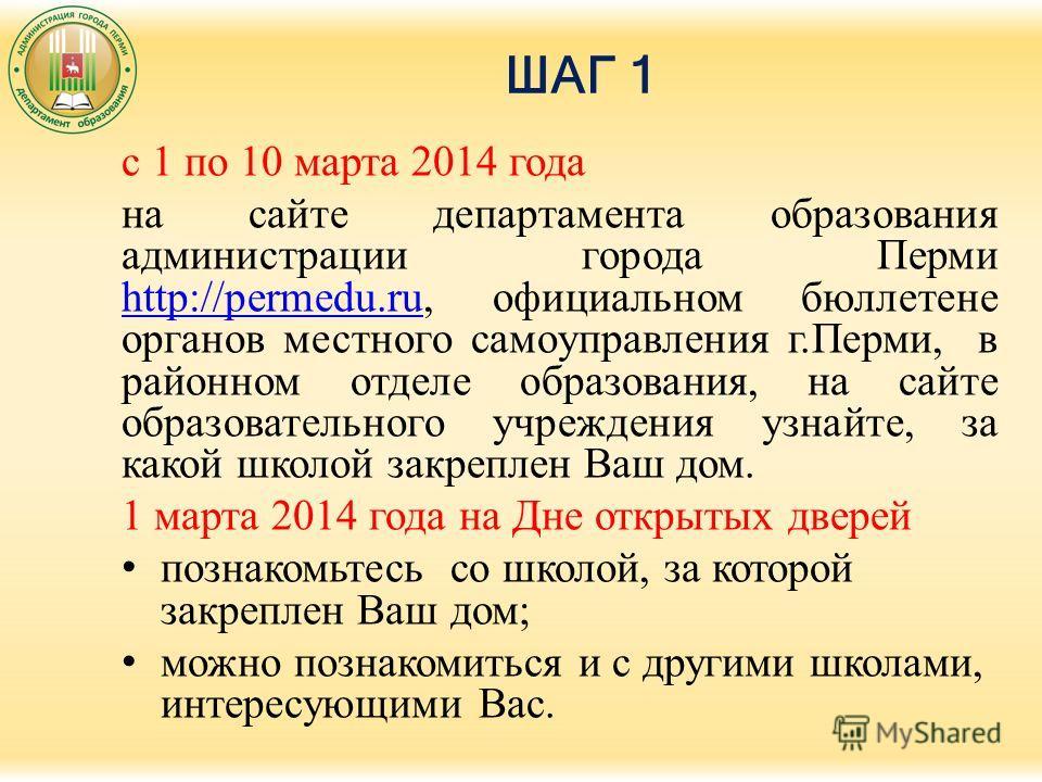 ШАГ 1 с 1 по 10 марта 2014 года на сайте департамента образования администрации города Перми http://permedu.ru, официальном бюллетене органов местного самоуправления г.Перми, в районном отделе образования, на сайте образовательного учреждения узнайте