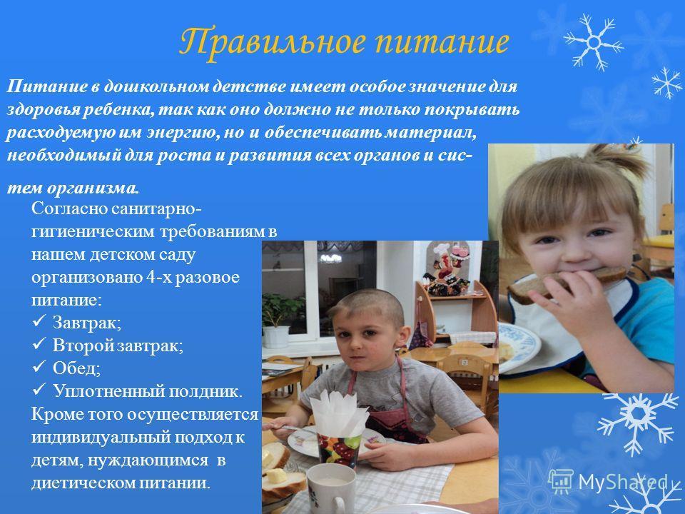 Правильное питание Питание в дошкольном детстве имеет особое значение для здоровья ребенка, так как оно должно не только покрывать расходуемую им энергию, но и обеспечивать материал, необходимый для роста и развития всех органов и сис- тем организма.