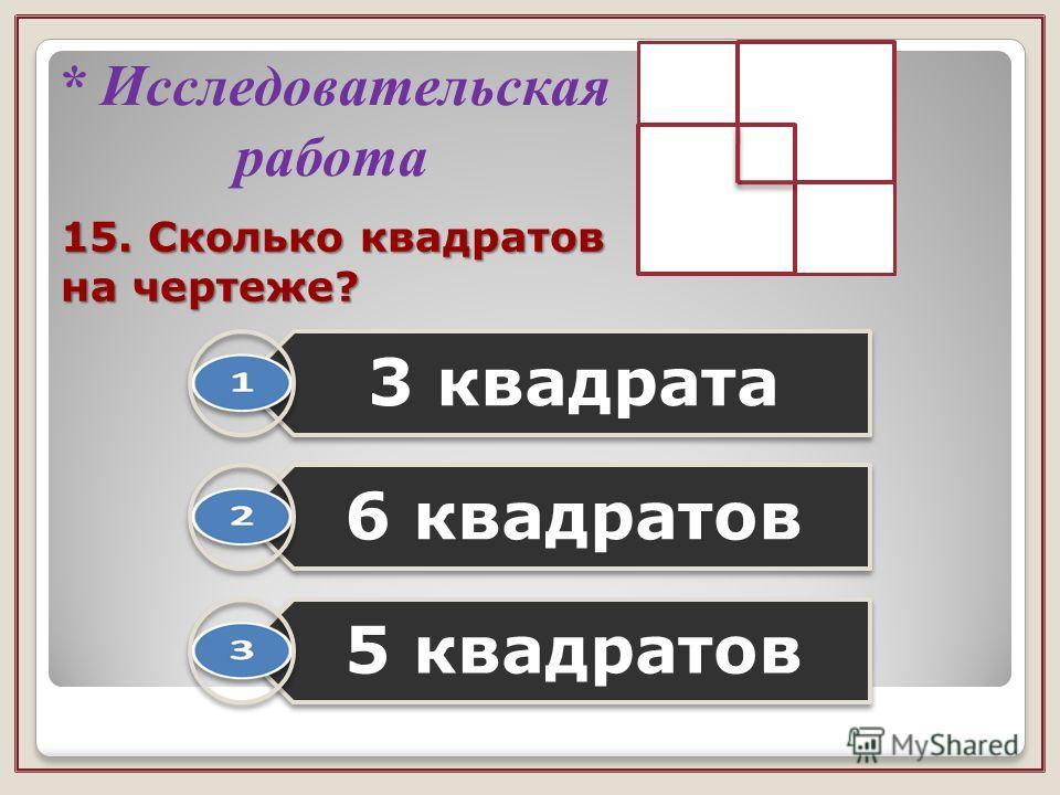 15. Сколько квадратов на чертеже? 3 квадрата 6 квадратов 5 квадратов * Исследовательская работа