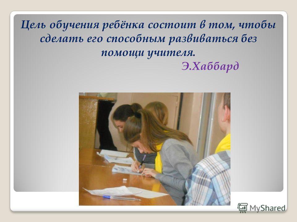 Цель обучения ребёнка состоит в том, чтобы сделать его способным развиваться без помощи учителя. Э.Хаббард