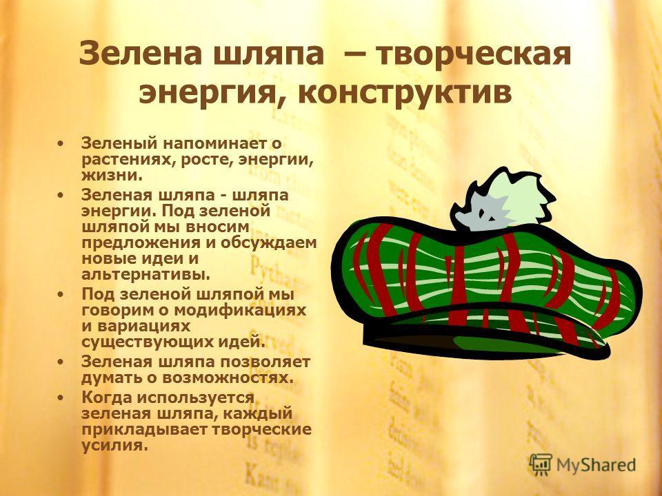 Зелена шляпа – творческая энергия, конструктив Зеленый напоминает о растениях, росте, энергии, жизни. Зеленая шляпа - шляпа энергии. Под зеленой шляпой мы вносим предложения и обсуждаем новые идеи и альтернативы. Под зеленой шляпой мы говорим о модиф