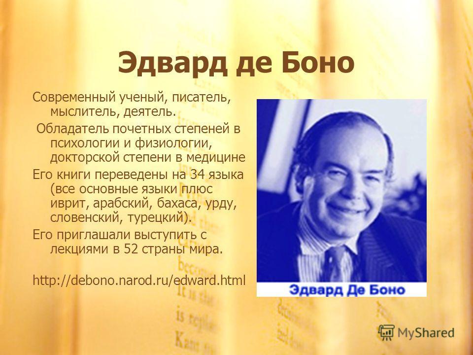Эдвард де Боно Современный ученый, писатель, мыслитель, деятель. Обладатель почетных степеней в психологии и физиологии, докторской степени в медицине Его книги переведены на 34 языка (все основные языки плюс иврит, арабский, бахаса, урду, словенский