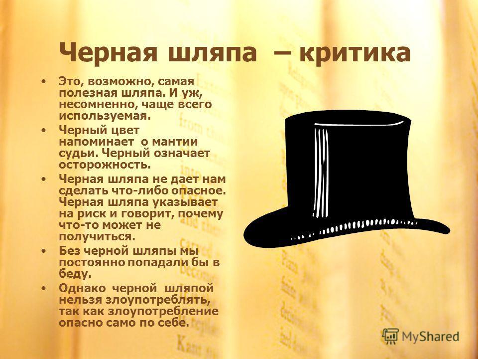 Черная шляпа – критика Это, возможно, самая полезная шляпа. И уж, несомненно, чаще всего используемая. Черный цвет напоминает о мантии судьи. Черный означает осторожность. Черная шляпа не дает нам сделать что-либо опасное. Черная шляпа указывает на р