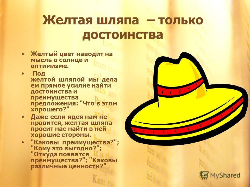 Желтая шляпа – только достоинства Желтый цвет наводит на мысль о солнце и оптимизме. Под желтой шляпой мы дела ем прямое усилие найти достоинства и преимущества предложения: