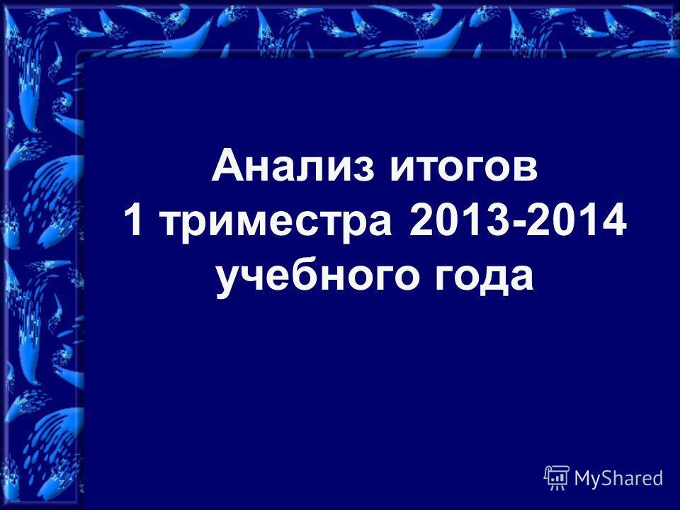 Анализ итогов 1 триместра 2013-2014 учебного года