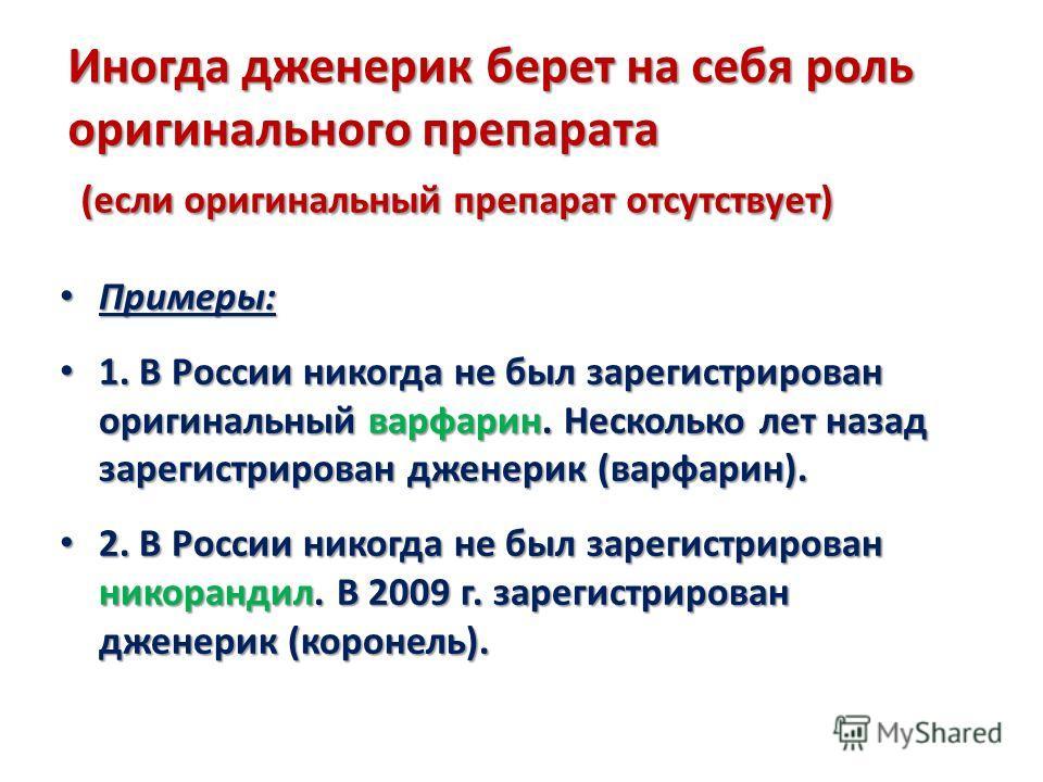 Иногда дженерик берет на себя роль оригинального препарата (если оригинальный препарат отсутствует) Примеры: Примеры: 1. В России никогда не был зарегистрирован оригинальный варфарин. Несколько лет назад зарегистрирован дженерик (варфарин). 1. В Росс