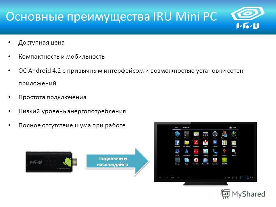 Доступная цена Компактность и мобильность ОС Android 4.2 с привычным интерфейсом и возможностью установки сотен приложений Простота подключения Низкий уровень энергопотребления Полное отсутствие шума при работе Основные преимущества IRU Mini PC Подкл