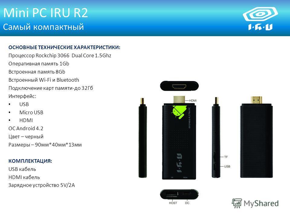 Mini PC IRU R2 Самый компактный ОСНОВНЫЕ ТЕХНИЧЕСКИЕ ХАРАКТЕРИСТИКИ: Процессор Rockchip 3066 Dual Core 1.5Ghz Оперативная память 1Gb Встроенная память 8Gb Встроенный Wi-Fi и Bluetooth Подключение карт памяти-до 32Гб Интерфейс: USB Micro USB HDMI ОС A
