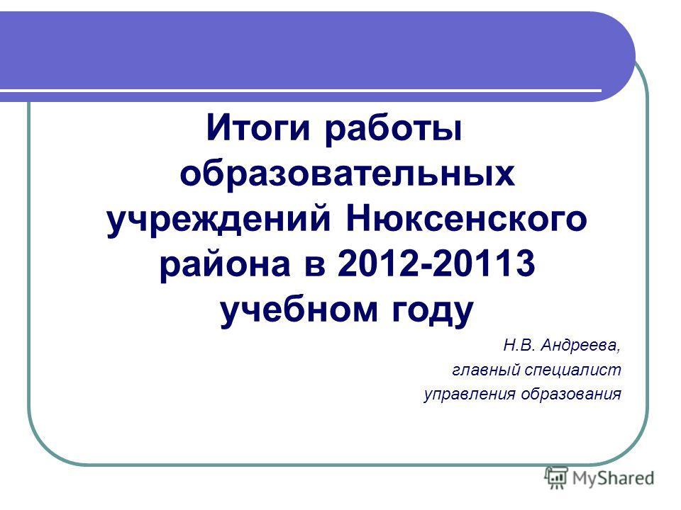 Итоги работы образовательных учреждений Нюксенского района в 2012-20113 учебном году Н.В. Андреева, главный специалист управления образования