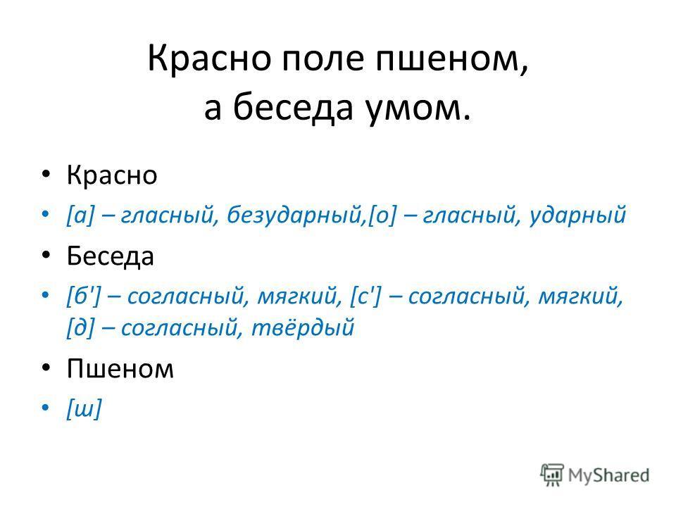 Красно поле пшеном, а беседа умом. Красно [а] – гласный, безударный,[о] – гласный, ударный Беседа [б'] – согласный, мягкий, [с'] – согласный, мягкий, [д] – согласный, твёрдый Пшеном [ш]