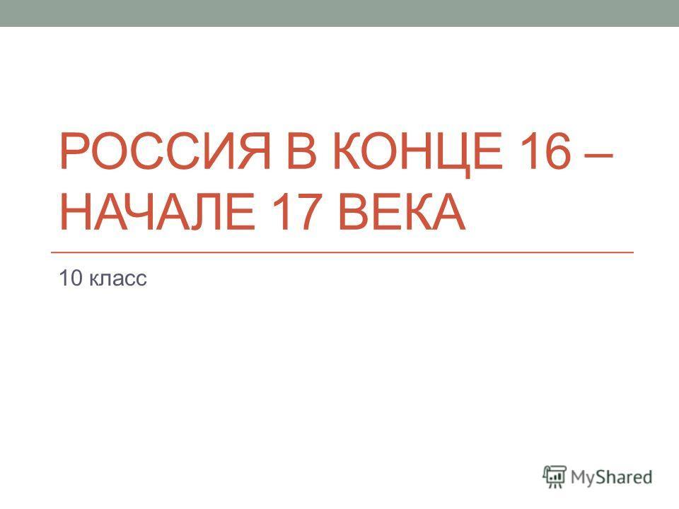 РОССИЯ В КОНЦЕ 16 – НАЧАЛЕ 17 ВЕКА 10 класс