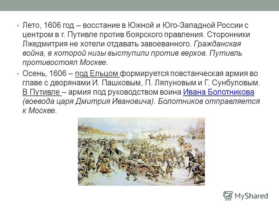 Лето, 1606 год – восстание в Южной и Юго-Западной России с центром в г. Путивле против боярского правления. Сторонники Лжедмитрия не хотели отдавать завоеванного. Гражданская война, в которой низы выступили против верхов. Путивль противостоял Москве.